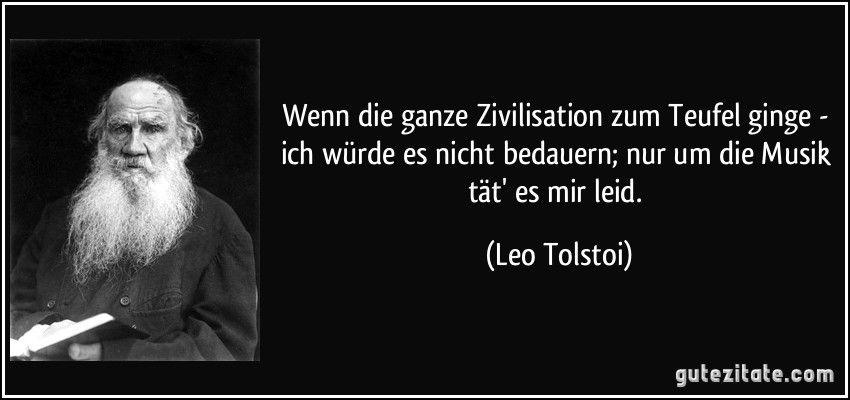 Wenn die ganze Zivilisation zum Teufel ginge - ich würde es nicht bedauern; nur um die Musik tät' es mir leid. (Leo Tolstoi)