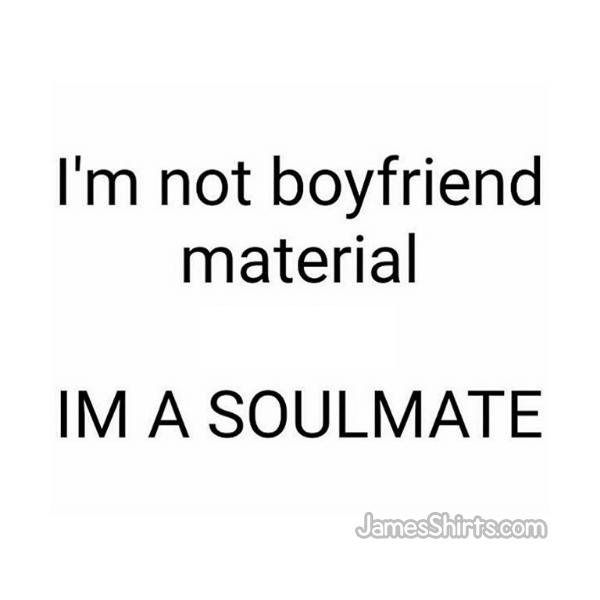 I M Not Boyfriend Material I M A Soulmate Boyfriend Boyfriendmaterial Soulmate Soulmates Memes Meme Custom Tshirt Design Custom Tshirts Custom Shirts