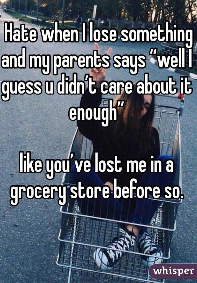 """Hate when I lose something and my parents says """"well I guess u didn't care about it enough""""  like you've lost me in a grocery store before so."""