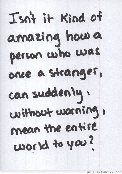 Isnt It Kind Of Amazing How A Person Who Once A Stranger Can