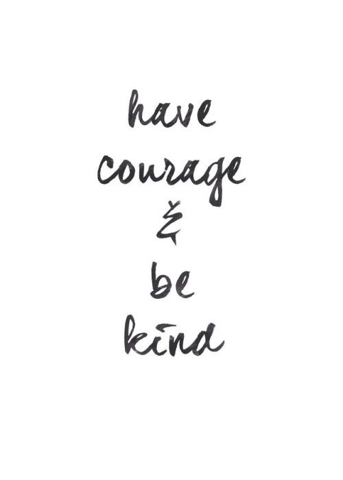 Have courage and be kind! Love this!
