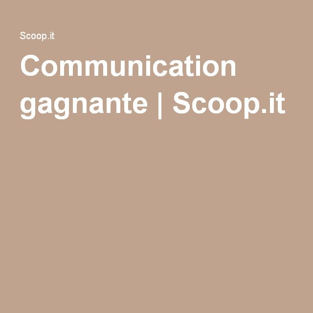 Communication gagnante | Scoop.it