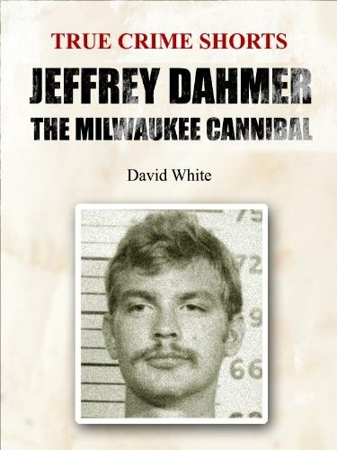 True Crime Shorts Jeffrey Dahmer The Milwaukee Cannibal David White 2014 Jeffrey Dahmer True Crime Halloween Reading