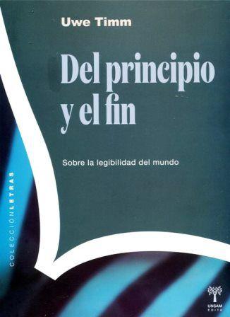 Del principio y el fin : sobre la legibilidad del mundo / Uwe Timm ; [traducción de Laura S. Carugati] - San Martin, Buenos Aires : Universidad Nacional de General San Martín, 2015