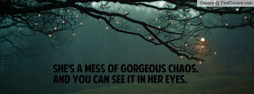 She's a mess of gorgeous chaos, and you can see it in her eyes.