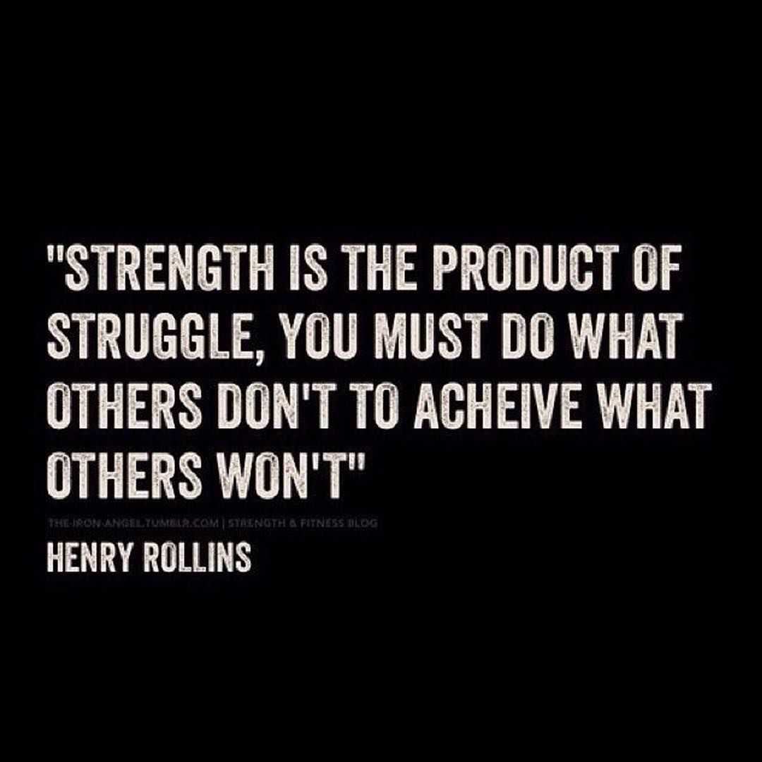"""""""Strength is the product of struggle, you must do what others don't to achieve what others won't."""" - Henry Rollins"""