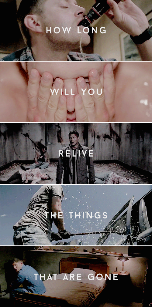 Dean Winchester: How long will you relive the things that are gone? #spn