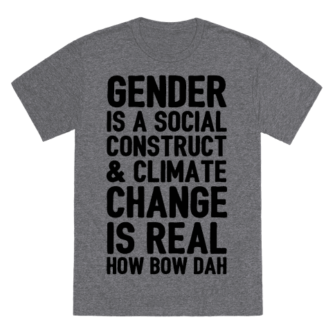 Gender Is A Social Construct Climate Change Is Real How Bow Dah T Shirts Lookhuman T Shirt Funny Shirts Printed Shirts