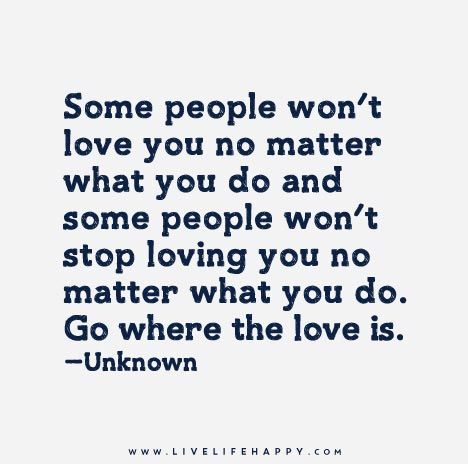 Some People Won T Love You No Matter What You Do And Some People Won T Stop Loving You No Matter What You Do Go Where The Love Is Inspirational Quotes Words Quotes