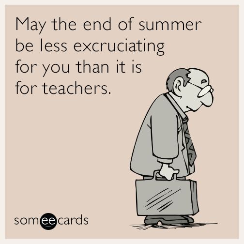 May The End Of Summer Be Less Excruciating For You Than It Is For Teachers Greetings For Teachers Ecards Workplace Workplace Memes