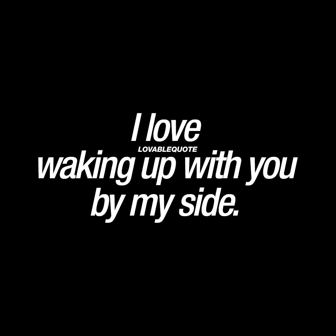 I Love Waking Up With You By My Side Good Morning Love Quotes You And Me Quotes Waking Up Next To You Quotes Wake Up Quotes