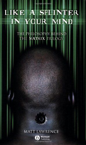 Like A Splinter In Your Mind The Philosophy Behind The Matrix Trilogy By Matt Lawrence Http Www Amazon Com Dp 14051252 Philosophy Textbook Philosophy Matrix