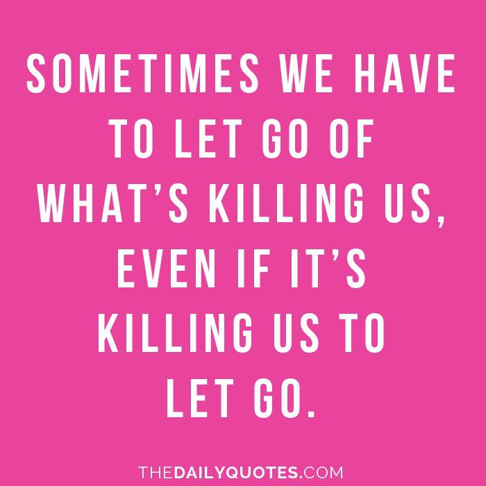 Sometimes we have to let go of what\'s killing us, even if it\'s ...
