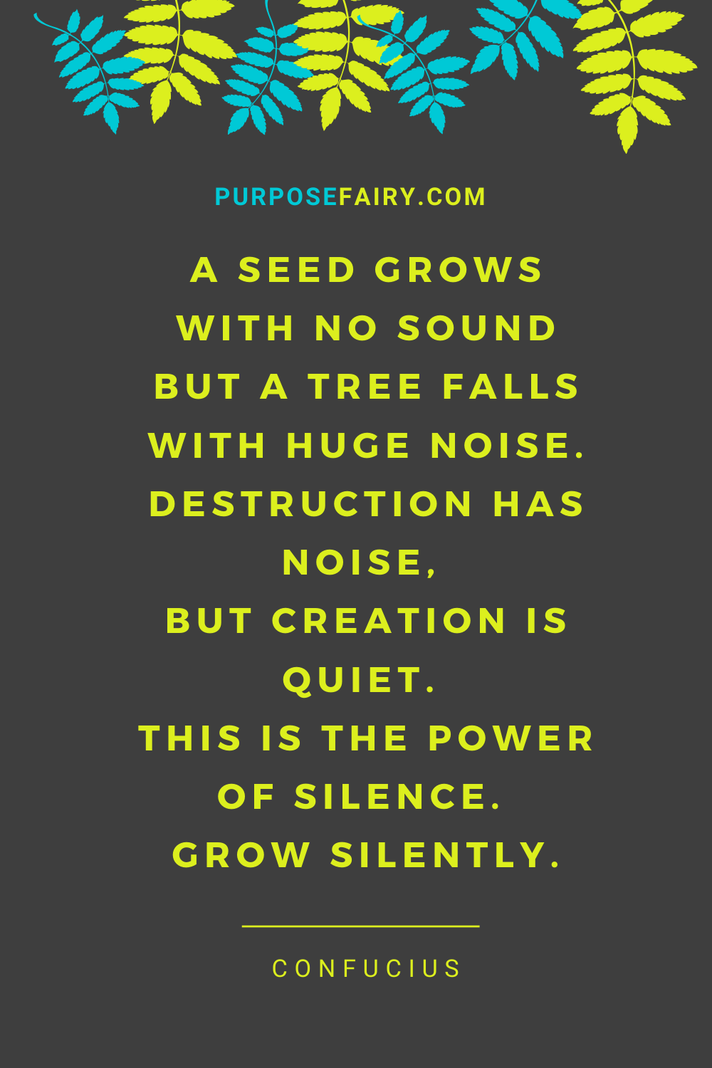 A seed grows with no sound but a tree falls with huge noise. Destruction has noise, but creation is quiet. This is the power of silence. Grow silently. ~ Confucius