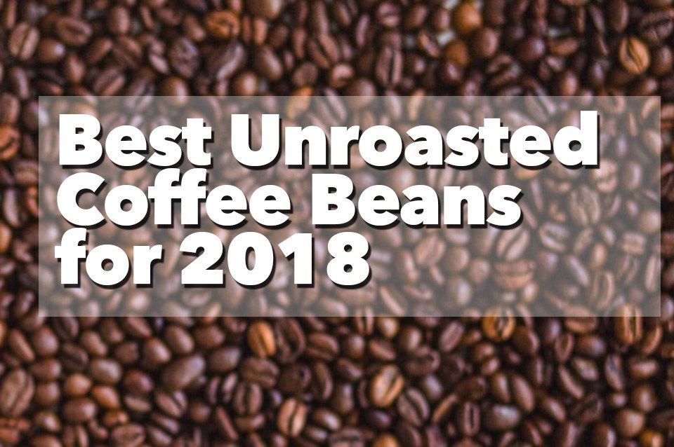 Best unroasted coffee beans for 2018 unroasted coffee