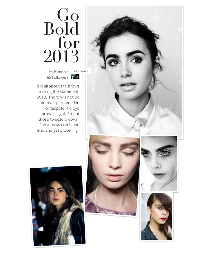It is all about the brows making the statement. SS13. There will not be an over plucked, thin or tadpole like  eye brow in sight. So  put those tweezers down, find a brow comb and filler and get  grooming..