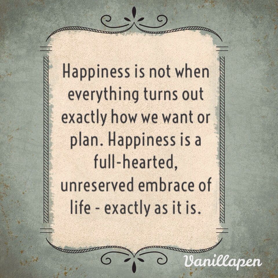 """Happiness is not when everything turns out exactly how we want or plan. Happiness is a full-hearted, unreserved embrace of life - exactly as it is."""