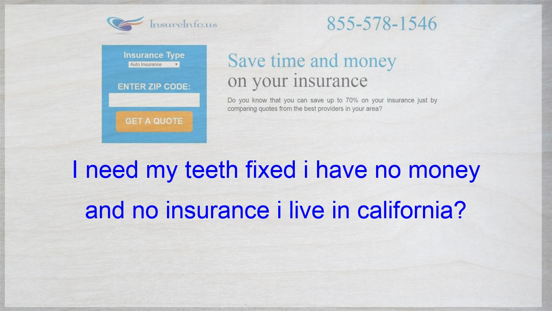 I Need My Teeth Fixed I Live In California I Have No Money And No