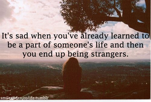 Sad Quotes About Friendships Ending   ... Life and then You End Up Being Strangers ~ Friendship Quote