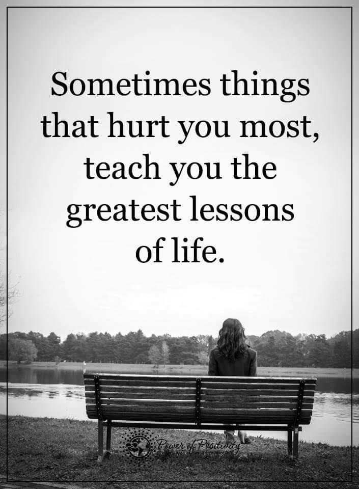 Sometimes Things That Hurt You Most Teach You The Greatest Lessons
