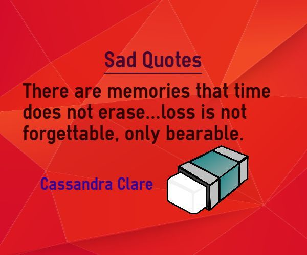 Sad Quotes There Are Memories That Time Does Not Erase Loss Is Not Classy Forgettable Memories Of One Plac Quotes