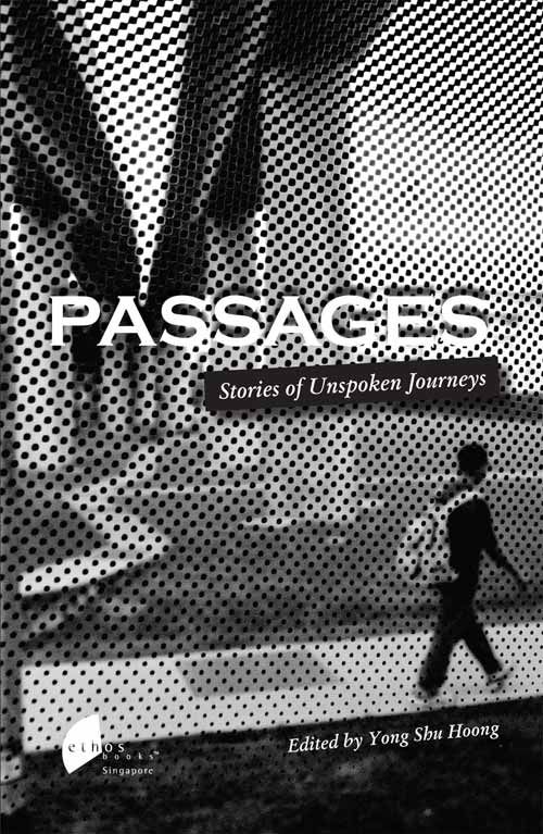 Passages: Stories of Unspoken Journeys edited by Yong Shu Hoong. From informal conversations with senior citizens at a hospice or their homes, low-income families trying to make ends meet, and former offenders who had spent time in prison, this anthology was captured over 3 years.