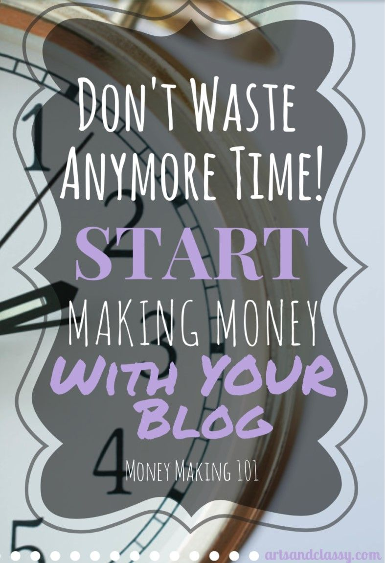 Don't Waste Anymore Time! Start Making Money With Your Blog Today at www.artsandclassy...