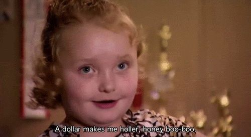 A Dollar Makes Me Holler, Honey Boo Boo Child. #HoneyBooBoo