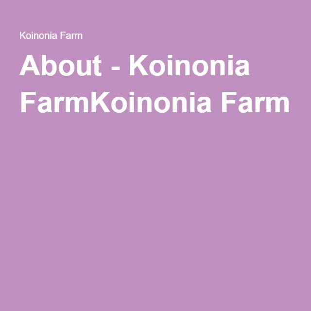 About - Koinonia FarmKoinonia Farm