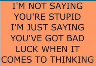 This Is Mean But Hilarious Too Many People Suffer This Engage The Brain First Then Talk Funny Quotes Stupid Jokes Words