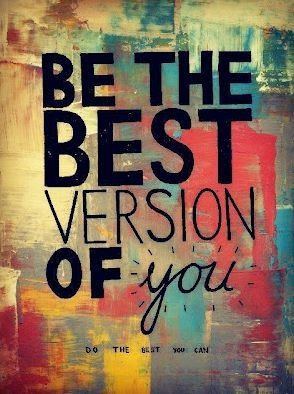 Be the best version of you :) Do the best you can :)