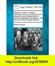 Gardens in towns being a statement of the law relating to the acquisition and maintenance of land for purposes of recreation, with the text of the principal statutes. (9781240067596) Robert Hunter , ISBN-10: 1240067593  , ISBN-13: 978-1240067596 ,  , tutorials , pdf , ebook , torrent , downloads , rapidshare , filesonic , hotfile , megaupload , fileserve