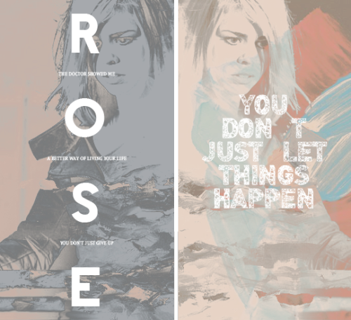 Rose Tyler: The Doctor showed me a better way of living your life. You don't just give up. You don't just let things happen. #doctorwho