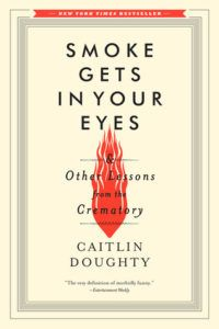 """Smoke Gets in Your Eyes: And Other Lessons from the Crematory"" by Caitlin Doughty A memoir from a young woman working in a crematorium and her experiences with death and after death practices.  It is full of insight and wisdom concerning end of life issues. This is a book review with a discussion guide, great for book clubs."