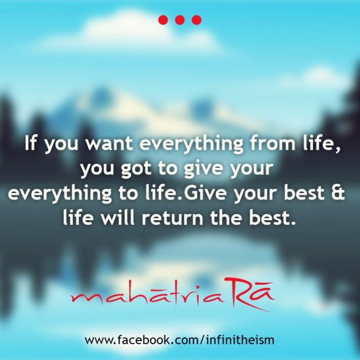 If You Want Everything From Life You Got To Give Your Everything To Life Give Your Best And Life Will Return Th Affirmation Quotes Wisdom Quotes Life Quotes