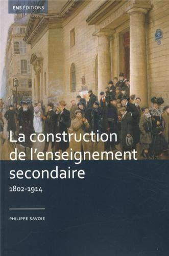 La construction de l'enseignement secondaire, (1802-1914) : aux origines d'un service public ; preface d'Antoine Prost