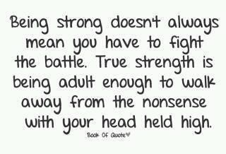 Being strong doesn't always mean you have to fight the battle. True strength is being adult enough to walk away from the nonsense with your head held high.