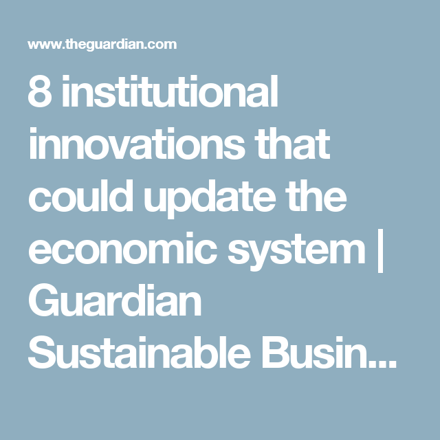 8 institutional innovations that could update the economic system | Guardian Sustainable Business | The Guardian