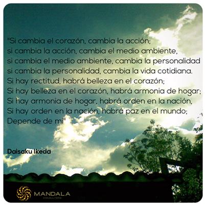 """""""Si cambia el corazón, cambia la acción; si cambia la acción, cambia el medio ambiente, si cambia el medio ambiente, cambia la personalidad si cambia la personalidad, cambia la vida cotidiana. Si hay rectitud, habrá belleza en el corazón; Si hay belleza en el corazón, habrá armonia de hogar; Si hay armonia de hogar, habrá orden en la nación, Si hay orden en la nación, habrá paz en el mundo; Depende de mí"""" Daisaku Ikeda"""