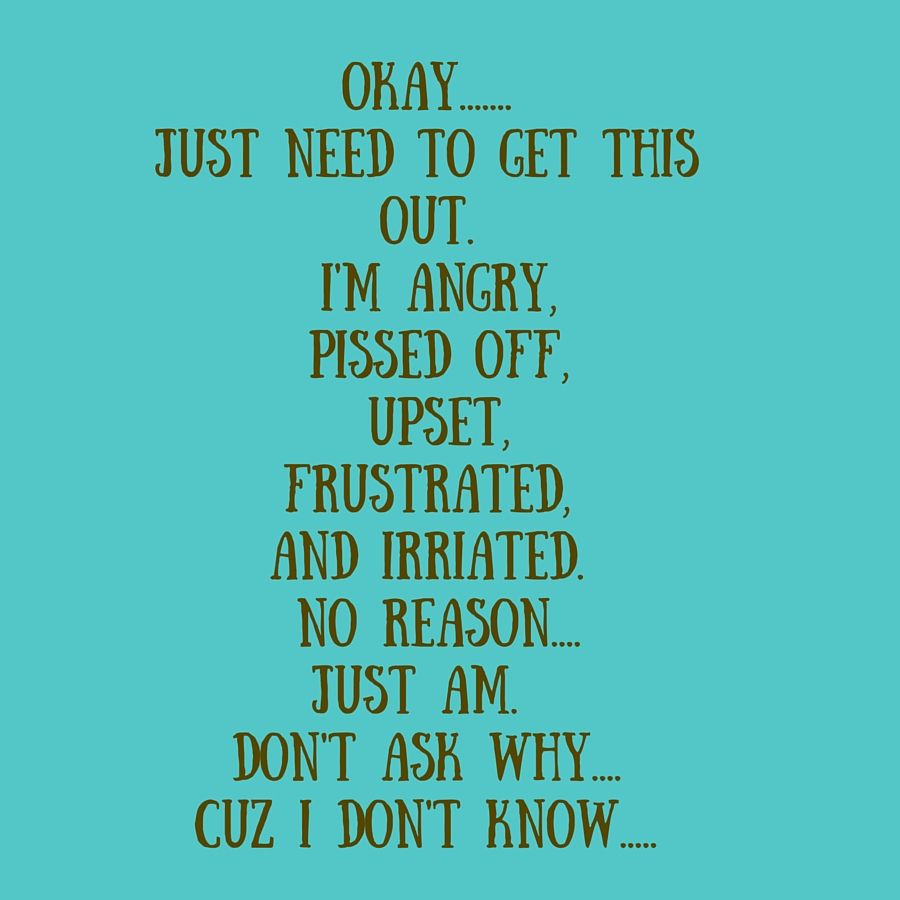 Quotes About Being Pissed: OKAY.......Just Need To Get This Out. I'm Angry, Pissed