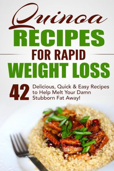Quinoa Recipes for Rapid Weight Loss: 42 Delicious, Quick & Easy Recipes to Help Melt Your Damn Stub