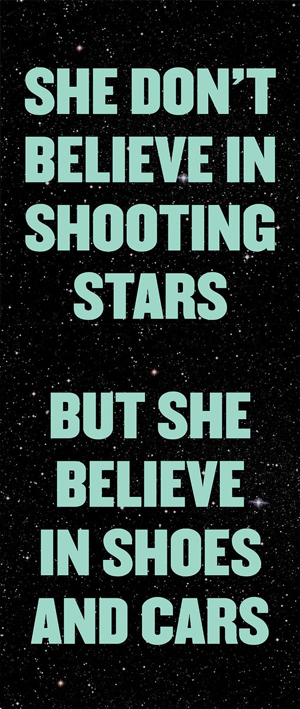 She don't believe in shooting stars, but she believe in shoes and cars #lyrics #quote