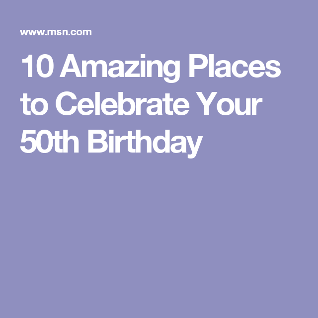 10 Amazing Places To Celebrate Your 50th Birthday