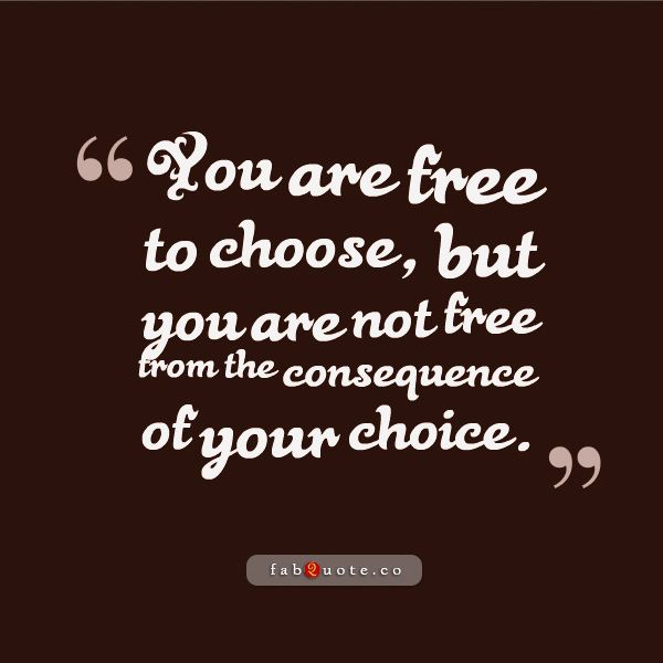 The Consequence Of Your Choice Quote Quotes Choices Quotes