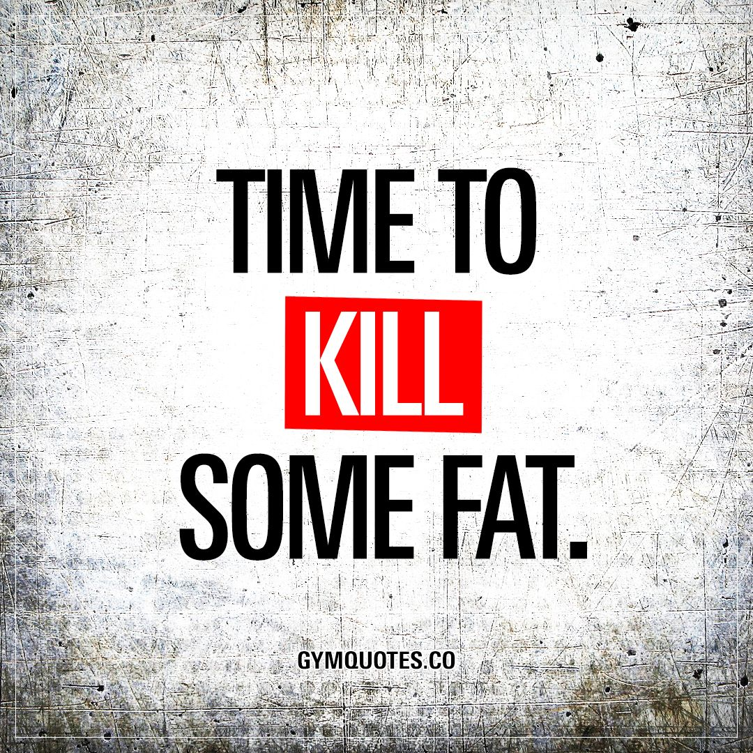 Lifting Motivational Quotes: Time To Kill Some Fat.