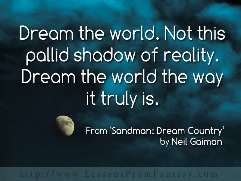Dream the world. Not this pallid shadow of reality. Dream the world the way it truly is. (From 'Sandman: Dream Country' by Neil Gaiman)