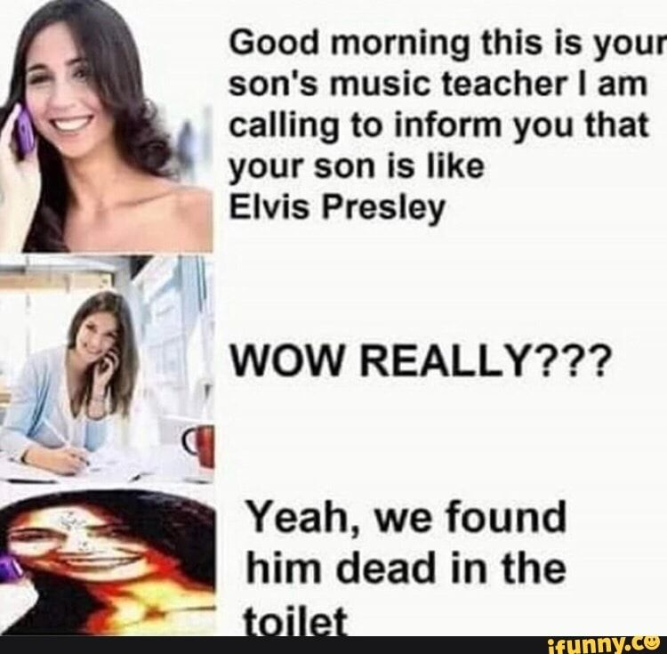 Good Morning This Is Your Son S Music Teacher I Am Calling To Inform You That Your Son Is Like Elvis Presley A Wow Really Yeah We Found Him Dead In The