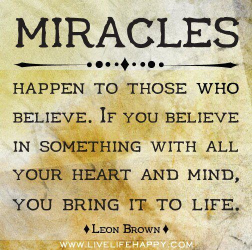 Miracles Happen To Those Who Believe If You Believe In Something With All Your Heart And Mind You Bring It To Life Leon Brown Miracles Happen Miracles Do Happen Live Life