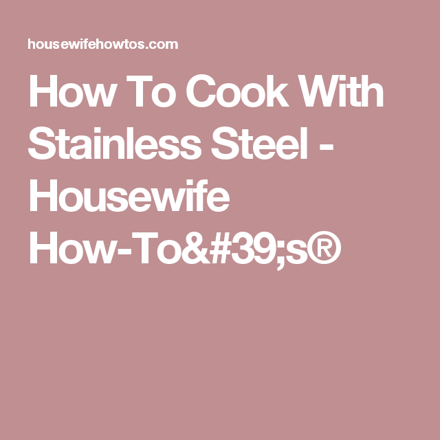 How To Cook With Stainless Steel - Housewife How-To's®