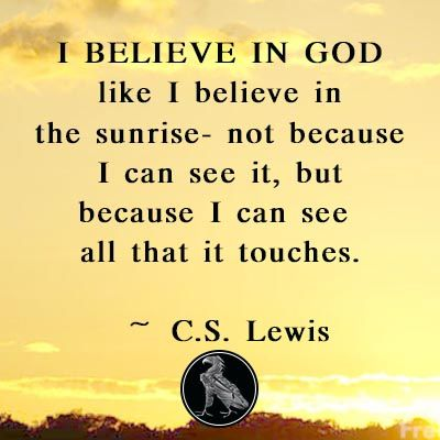 I Believe In God Like I Believe In The Sunrise Not Because I Can